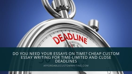 Do You Need Your Essays On Time? Cheap Custom Essay Writing For Time-Limited And Close Deadlines