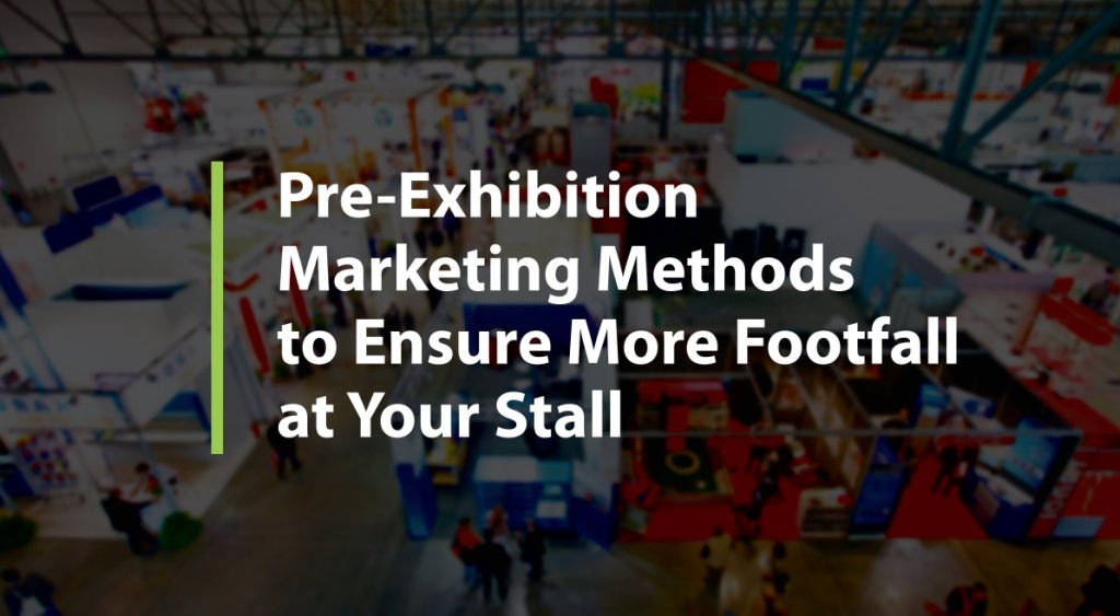 Pre-Exhibition Marketing Methods To Ensure More Footfalls At Your Stall
